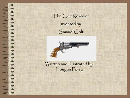 The Colt Revolver Invented by: Samuel Colt Written and Illustrated by: Loegan Foisy.
