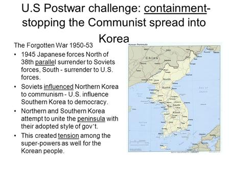 U.S Postwar challenge: containment- stopping the Communist spread into Korea The Forgotten War 1950-53 1945 Japanese forces North of 38th parallel surrender.