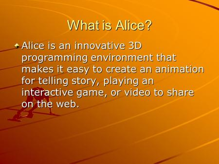 What is Alice? Alice is an innovative 3D programming environment that makes it easy to create an animation for telling story, playing an interactive game,