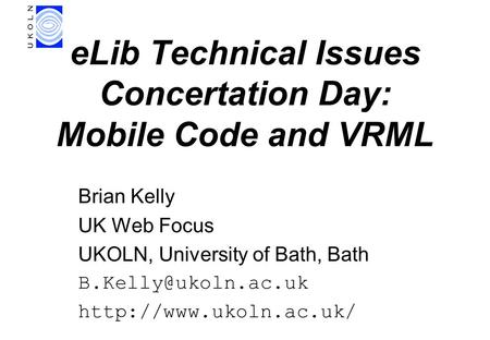 ELib Technical Issues Concertation Day: Mobile Code and VRML Brian Kelly UK Web Focus UKOLN, University of Bath, Bath