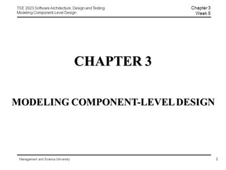 TSE 2023 Software Architecture, Design and Testing Modeling Component-Level Design Management and Science University Chapter 3 Week 5 MODELING COMPONENT-LEVEL.