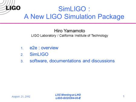 LSC Meeting at LHO LIGO-G020364-00-E 1August. 21, 2002 SimLIGO : A New LIGO Simulation Package 1. e2e : overview 2. SimLIGO 3. software, documentations.