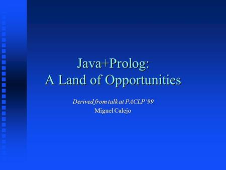 Java+Prolog: A Land of Opportunities Derived from talk at PACLP'99 Miguel Calejo.