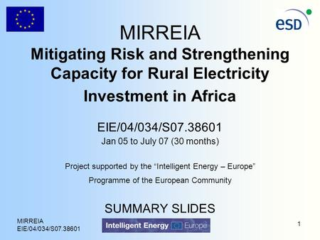 MIRREIA EIE/04/034/S07.38601 1 MIRREIA Mitigating Risk and Strengthening Capacity for Rural Electricity Investment in Africa EIE/04/034/S07.38601 Jan 05.