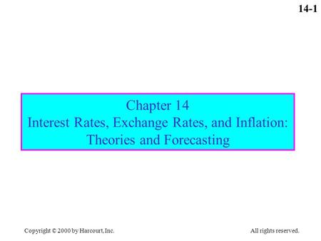 Copyright © 2000 by Harcourt, Inc. All rights reserved. 14-1 Chapter 14 Interest Rates, Exchange Rates, and Inflation: Theories and Forecasting.