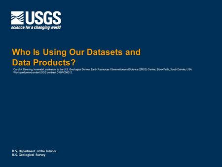 U.S. Department of the Interior U.S. Geological Survey Who Is Using Our Datasets and Data Products? Carol A. Deering, Innovate!, contractor to the U.S.