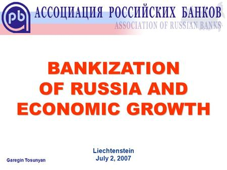 BANKIZATION OF RUSSIA AND ECONOMIC GROWTH Garegin Tosunyan Liechtenstein July 2, 2007.