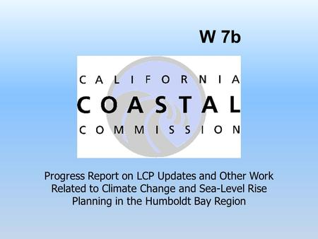 W 7b Progress Report on LCP Updates and Other Work Related to Climate Change and Sea-Level Rise Planning in the Humboldt Bay Region.
