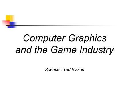 Computer Graphics and the Game Industry Speaker: Ted Bisson.