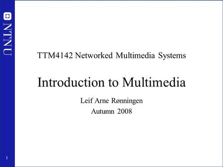1 TTM4142 Networked Multimedia Systems Introduction to Multimedia Leif Arne Rønningen Autumn 2008.