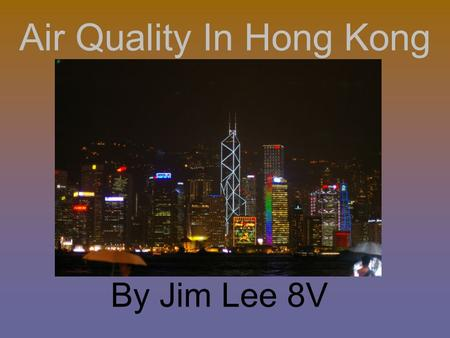 Air Quality In Hong Kong By Jim Lee 8V. How Are We Doing? Hong Kong is not doing well. The situation is getting worse.