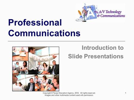1 Professional Communications Introduction to Slide Presentations Copyright © Texas Education Agency, 2012. All rights reserved. Images and other multimedia.