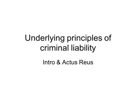 Underlying principles of criminal liability Intro & Actus Reus.