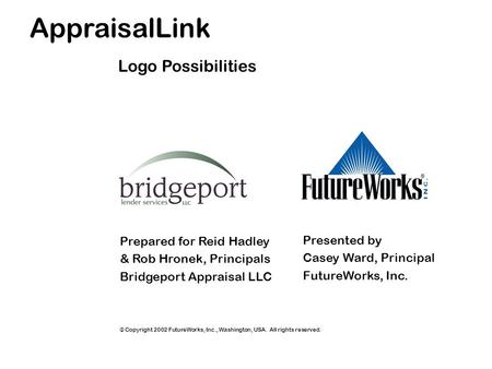 AppraisalLink Prepared for Reid Hadley & Rob Hronek, Principals Bridgeport Appraisal LLC Presented by Casey Ward, Principal FutureWorks, Inc. Logo Possibilities.