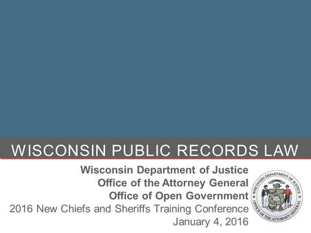 WISCONSIN PUBLIC RECORDS LAW Wisconsin Department of Justice Office of the Attorney General Office of Open Government 2016 New Chiefs and Sheriffs Training.
