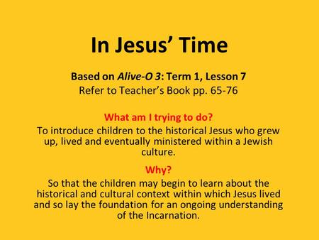 In Jesus' Time Based on Alive-O 3: Term 1, Lesson 7 Refer to Teacher's Book pp. 65-76 What am I trying to do? To introduce children to the historical Jesus.