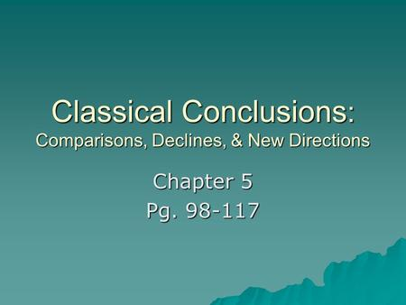 Classical Conclusions : Comparisons, Declines, & New Directions Chapter 5 Pg. 98-117.
