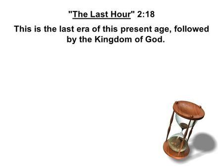 The Last Hour 2:18 This is the last era of this present age, followed by the Kingdom of God.