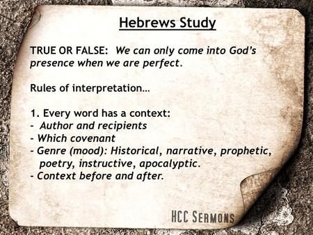 Hebrews Study TRUE OR FALSE: We can only come into God's presence when we are perfect. Rules of interpretation… 1. Every word has a context: - Author and.