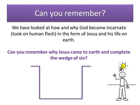 Can you remember? We have looked at how and why God became incarnate (took on human flesh) in the form of Jesus and his life on earth. Can you remember.