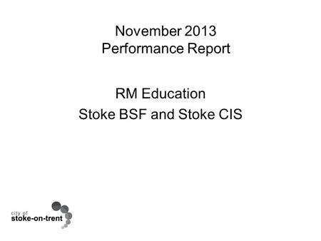 November 2013 Performance Report RM Education Stoke BSF and Stoke CIS.