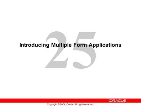 25 Copyright © 2004, Oracle. All rights reserved. Introducing Multiple Form Applications.