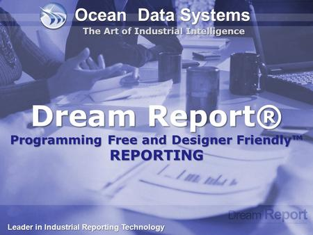 Dream Report® Programming Free and Designer Friendly™ REPORTING Ocean Data Systems The Art of Industrial Intelligence Leader in Industrial Reporting Technology.