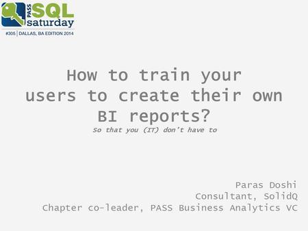 How to train your users to create their own BI reports? So that you (IT) don't have to Paras Doshi Consultant, SolidQ Chapter co-leader, PASS Business.