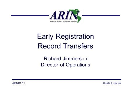 Early Registration Record Transfers Richard Jimmerson Director of Operations APNIC 11Kuala Lumpur.