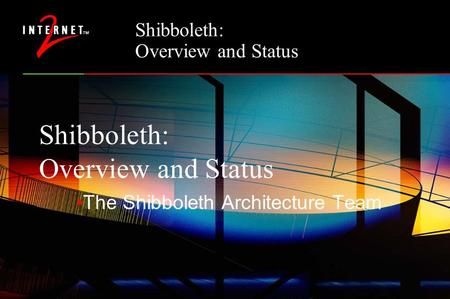 Shibboleth: Overview and Status The Shibboleth Architecture Team.