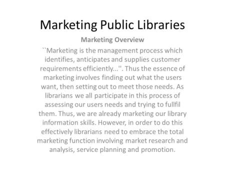 Marketing Public Libraries Marketing Overview ``Marketing is the management process which identifies, anticipates and supplies customer requirements efficiently...''.