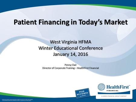Patient Financing in Today's Market West Virginia HFMA Winter Educational Conference January 14, 2016 Penny Clair Director of Corporate Training – HealthFirst.