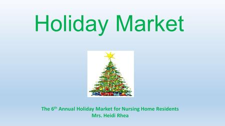 Holiday Market The 6 th Annual Holiday Market for Nursing Home Residents Mrs. Heidi Rhea.