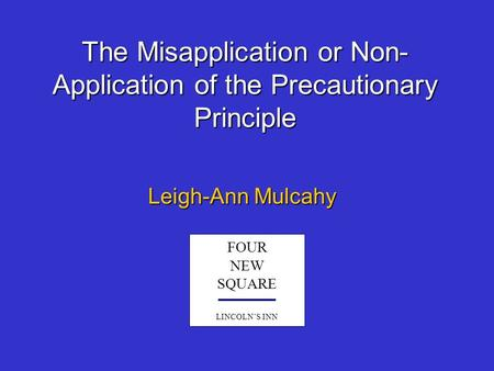 The Misapplication or Non- Application of the Precautionary Principle Leigh-Ann Mulcahy FOUR NEW SQUARE LINCOLN'S INN.