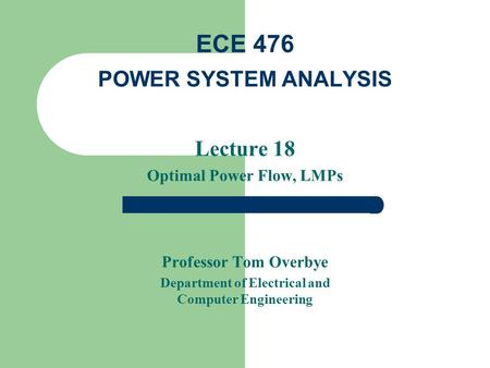 Lecture 18 Optimal Power Flow, LMPs Professor Tom Overbye Department of Electrical and Computer Engineering ECE 476 POWER SYSTEM ANALYSIS.