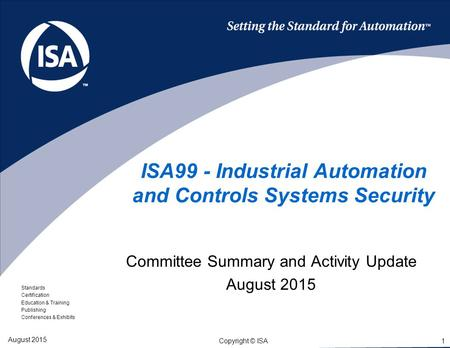 Standards Certification Education & Training Publishing Conferences & Exhibits 1 Copyright © ISA ISA99 - Industrial Automation and Controls Systems Security.