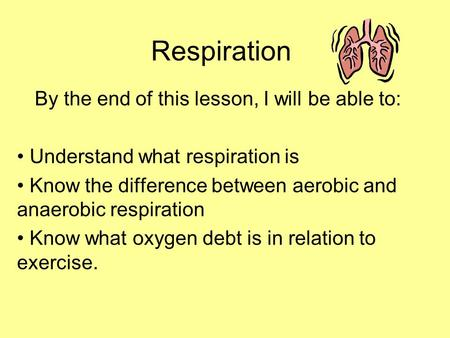 Respiration By the end of this lesson, I will be able to: Understand what respiration is Know the difference between aerobic and anaerobic respiration.