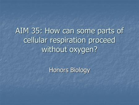 AIM 35: How can some parts of cellular respiration proceed without oxygen? Honors Biology.