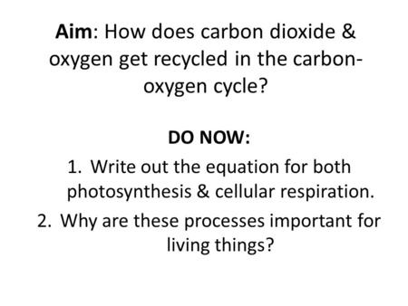 Aim: How does carbon dioxide & oxygen get recycled in the carbon- oxygen cycle? DO NOW: Write out the equation for both photosynthesis & cellular respiration.