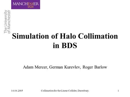 14.04.2005Collimation for the Linear Collider, Daresbury.1 Adam Mercer, German Kurevlev, Roger Barlow Simulation of Halo Collimation in BDS.