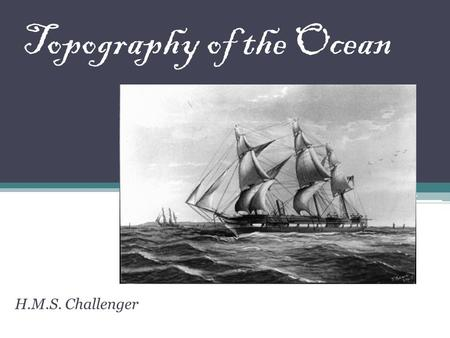 Topography of the Ocean H.M.S. Challenger Topography refers to the shapes of the ocean floor. In this session you will learn the different surface features.