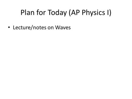 Plan for Today (AP Physics I) Lecture/notes on Waves.