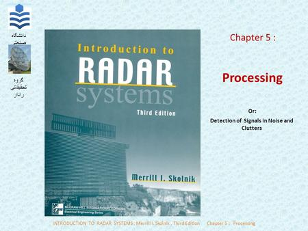 INTRODUCTION TO RADAR SYSTEMS, Merrill I. Skolnik, Third EditionChapter 5 : Processing دانشگاه صنعتی نوشیروانی بابل گروه تحقیقاتی رادار Chapter 5 : Processing.