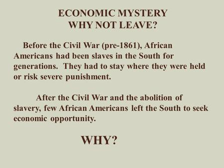 ECONOMIC MYSTERY WHY NOT LEAVE? Before the Civil War (pre-1861), African Americans had been slaves in the South for generations. They had to stay where.