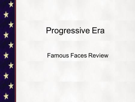 Progressive Era Famous Faces Review. Who am I? I was the 26 th President of the United States I fought in the Spanish-American War as a Rough Rider.