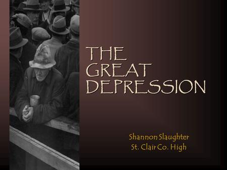 THE GREAT DEPRESSION Shannon Slaughter St. Clair Co. High.