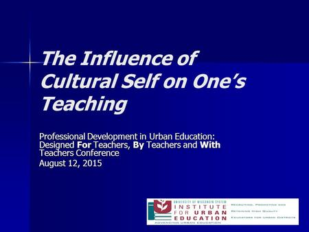 The Influence of Cultural Self on One's Teaching Professional Development in Urban Education: Designed For Teachers, By Teachers and With Teachers Conference.