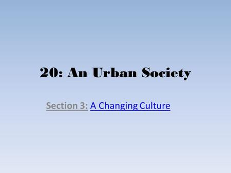 20: An Urban Society Section 3: A Changing CultureA Changing Culture.