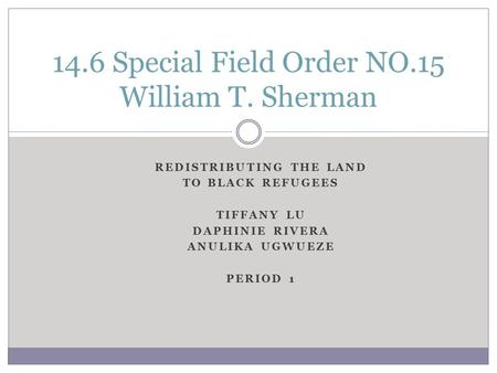 REDISTRIBUTING THE LAND TO BLACK REFUGEES TIFFANY LU DAPHINIE RIVERA ANULIKA UGWUEZE PERIOD 1 14.6 Special Field Order NO.15 William T. Sherman.