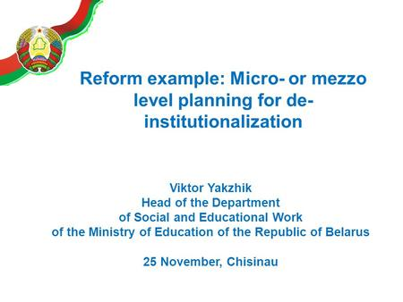 Reform example: Micro- or mezzo level planning for de- institutionalization Viktor Yakzhik Head of the Department of Social and Educational Work of the.